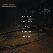 Laurent Dehors & Matthew Bourne: A Place that Has no Memory of You