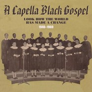 A Capella Black Gospel 1940 to 1969 : Look How The World Has Made A Change