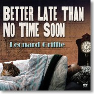 Leonard Griffie, Better Late Than No Time Soon